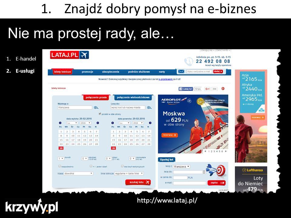 Nie ma prostej rady, ale… 1.E-handel 2.E-usługi 1.Znajdź dobry pomysł na e-biznes http://www.lataj.pl/