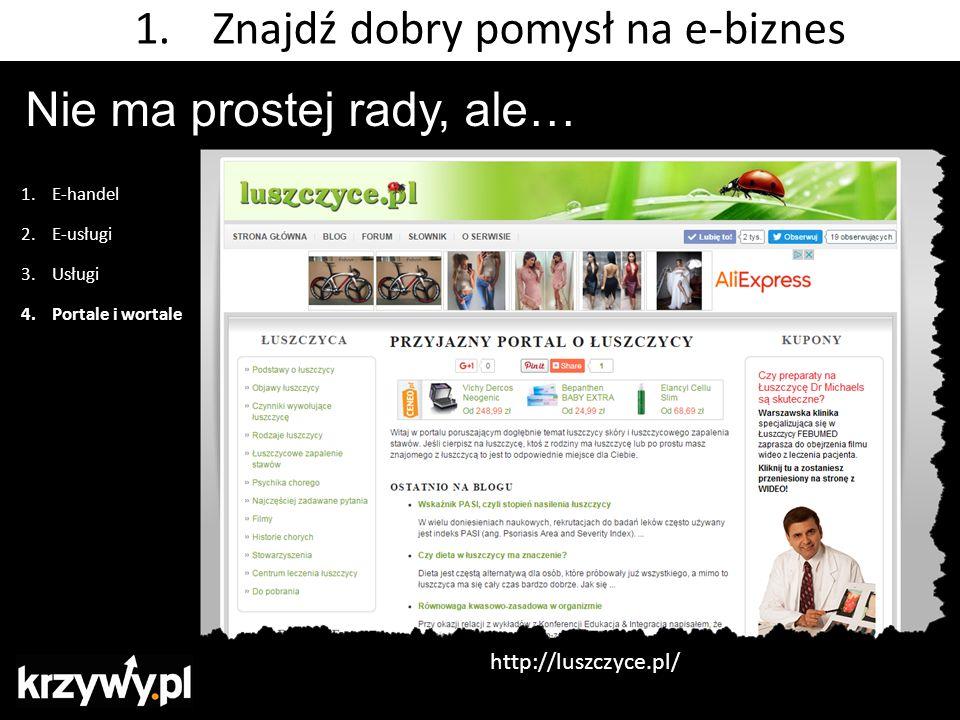 Nie ma prostej rady, ale… 1.E-handel 2.E-usługi 3.Usługi 4.Portale i wortale 1.Znajdź dobry pomysł na e-biznes http://luszczyce.pl/