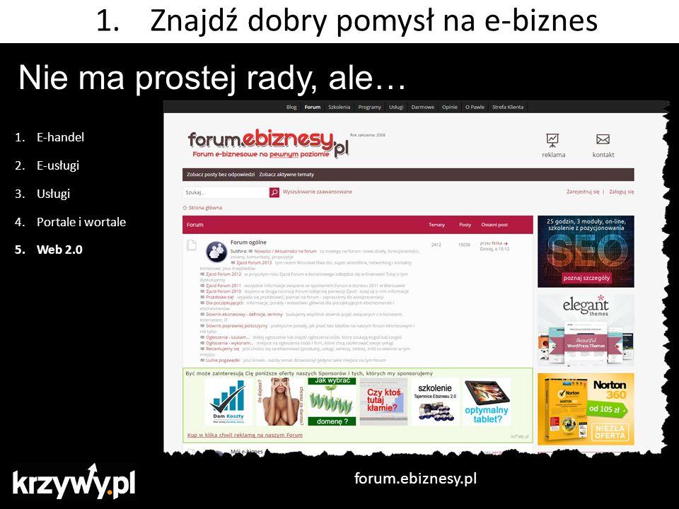 Nie ma prostej rady, ale… 1.E-handel 2.E-usługi 3.Usługi 4.Portale i wortale 5.Web 2.0 forum.ebiznesy.pl 1.Znajdź dobry pomysł na e-biznes