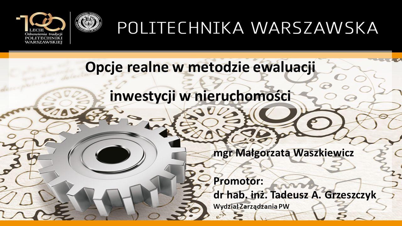 Opcje realne w metodzie ewaluacji inwestycji w nieruchomości mgr Małgorzata Waszkiewicz Promotor: dr hab. inż. Tadeusz A. Grzeszczyk Wydział Zarządzan