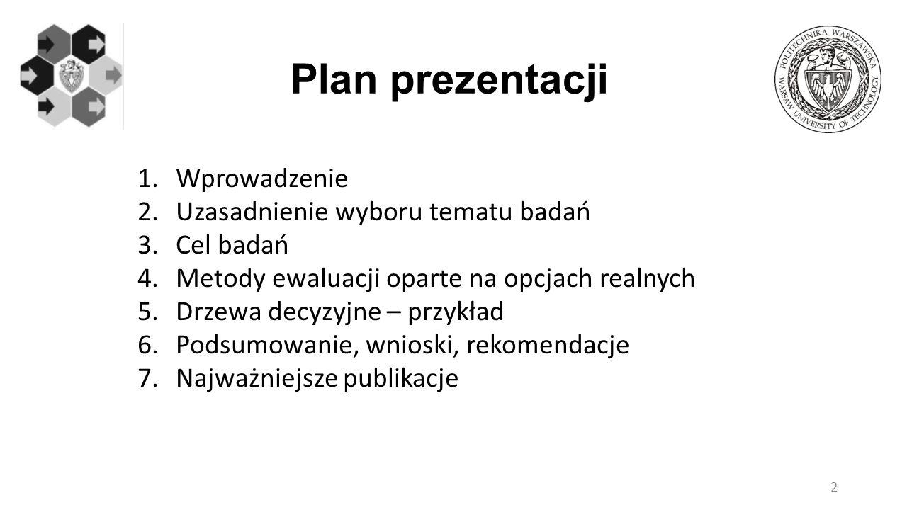 Plan prezentacji 1.Wprowadzenie 2.Uzasadnienie wyboru tematu badań 3.Cel badań 4.Metody ewaluacji oparte na opcjach realnych 5.Drzewa decyzyjne – przy