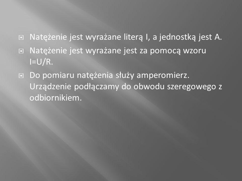  Natężenie jest wyrażane literą I, a jednostką jest A.  Natężenie jest wyrażane jest za pomocą wzoru I=U/R.  Do pomiaru natężenia służy amperomierz