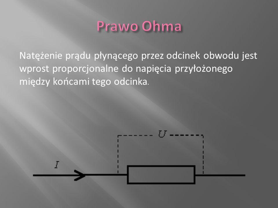 Natężenie prądu płynącego przez odcinek obwodu jest wprost proporcjonalne do napięcia przyłożonego między końcami tego odcinka.