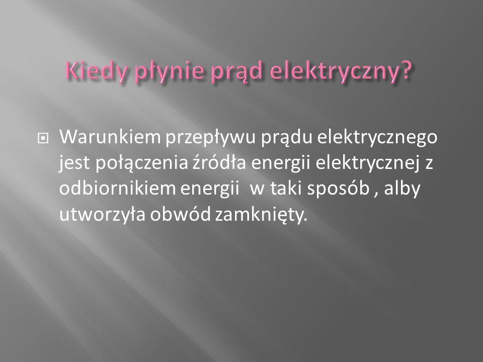  Warunkiem przepływu prądu elektrycznego jest połączenia źródła energii elektrycznej z odbiornikiem energii w taki sposób, alby utworzyła obwód zamkn