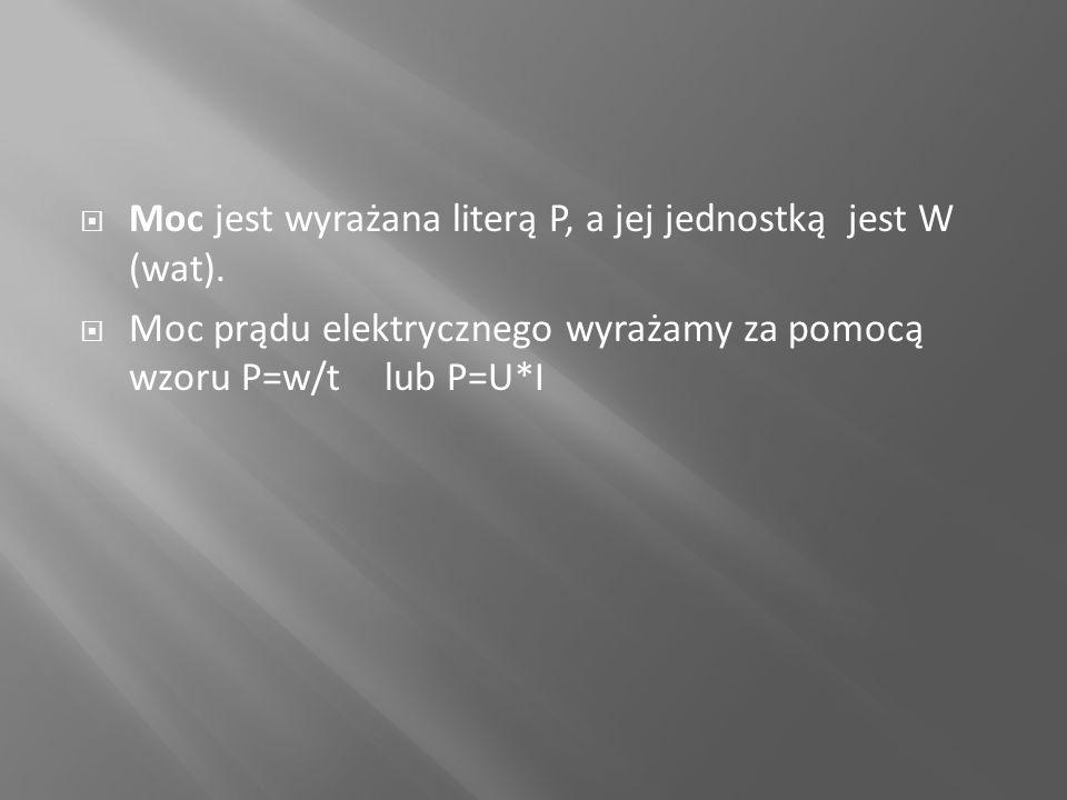  Moc jest wyrażana literą P, a jej jednostką jest W (wat).  Moc prądu elektrycznego wyrażamy za pomocą wzoru P=w/t lub P=U*I