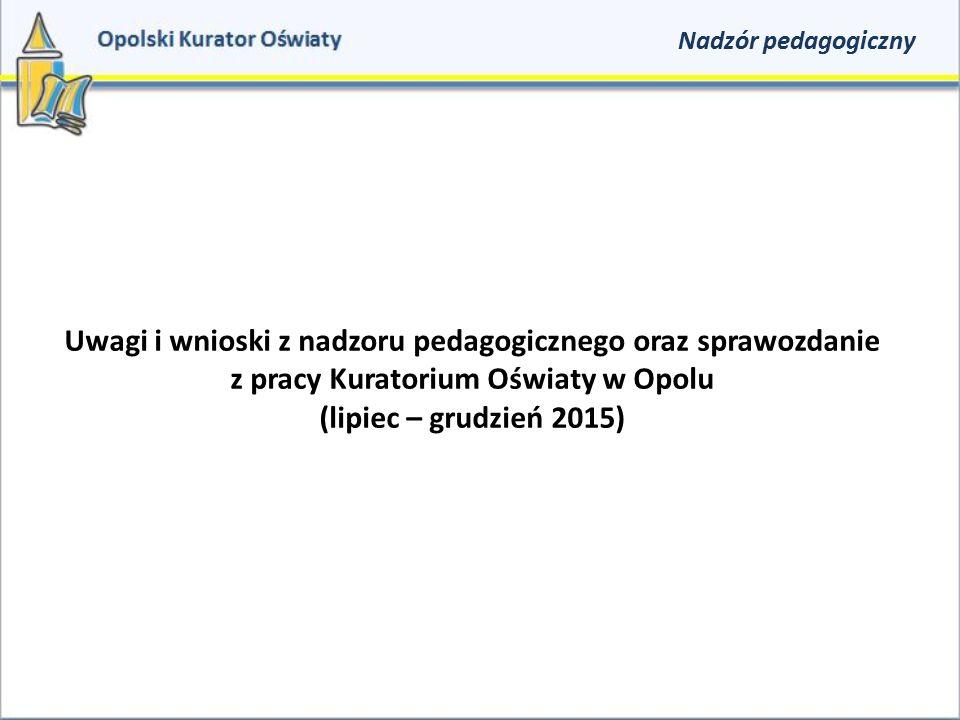 Nadzór pedagogiczny Uwagi i wnioski z nadzoru pedagogicznego oraz sprawozdanie z pracy Kuratorium Oświaty w Opolu (lipiec – grudzień 2015)