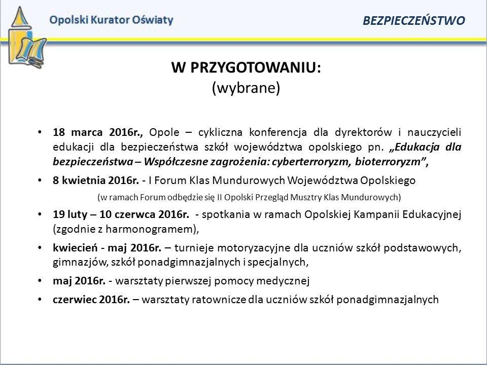 W PRZYGOTOWANIU: (wybrane) BEZPIECZEŃSTWO 18 marca 2016r., Opole – cykliczna konferencja dla dyrektorów i nauczycieli edukacji dla bezpieczeństwa szkó