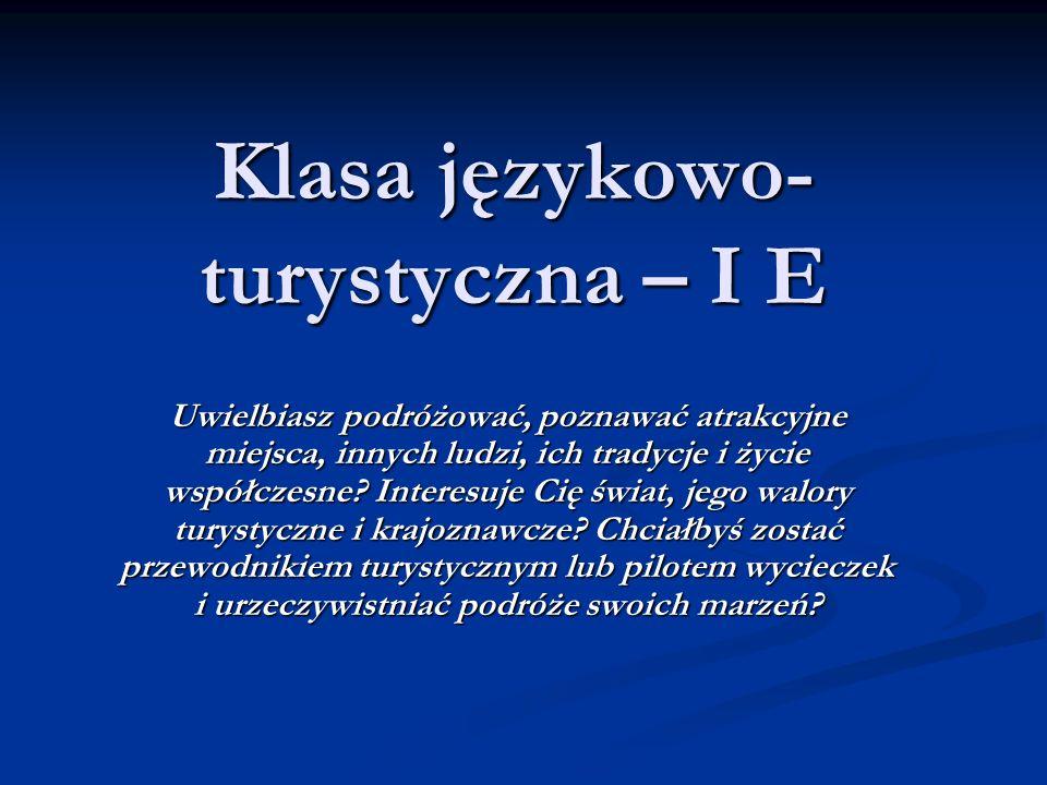 Klasa językowo-turystyczna – I E Program klasy językowo-turystycznej skierowany jest do uczniów zmotywowanych do intensywnej nauki języków, szczególnie języka angielskiego.