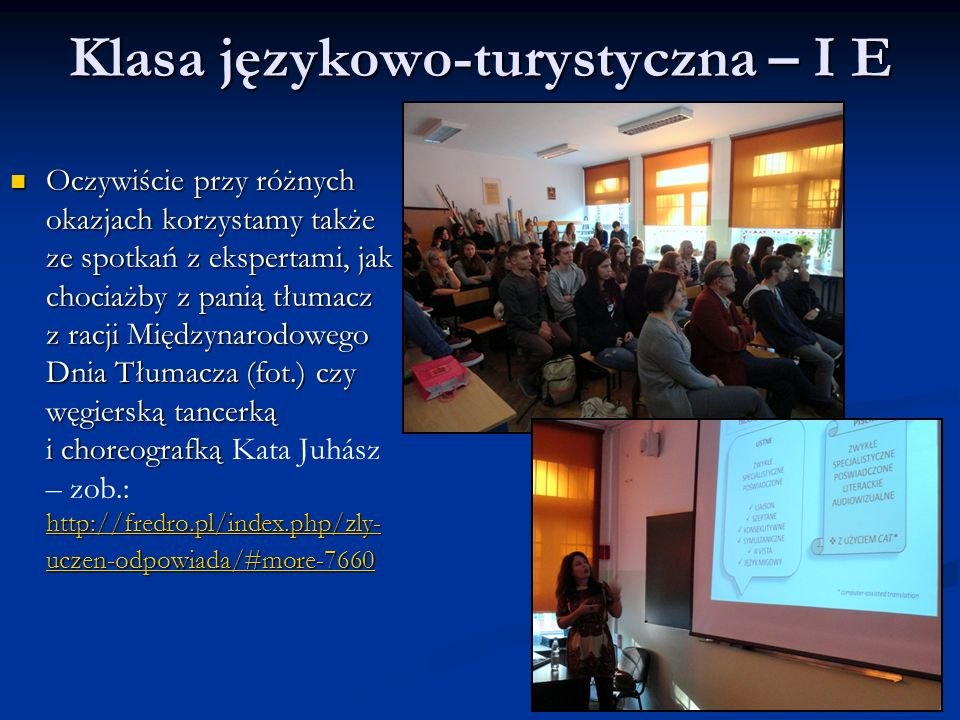 Klasa językowo-turystyczna – I E Oczywiście przy różnych okazjach korzystamy także ze spotkań z ekspertami, jak chociażby z panią tłumacz z racji Międzynarodowego Dnia Tłumacza (fot.) czy węgierską tancerką i choreografką http://fredro.pl/index.php/zly- uczen-odpowiada/#more-7660 Oczywiście przy różnych okazjach korzystamy także ze spotkań z ekspertami, jak chociażby z panią tłumacz z racji Międzynarodowego Dnia Tłumacza (fot.) czy węgierską tancerką i choreografką Kata Juhász – zob.: http://fredro.pl/index.php/zly- uczen-odpowiada/#more-7660 http://fredro.pl/index.php/zly- uczen-odpowiada/#more-7660 http://fredro.pl/index.php/zly- uczen-odpowiada/#more-7660