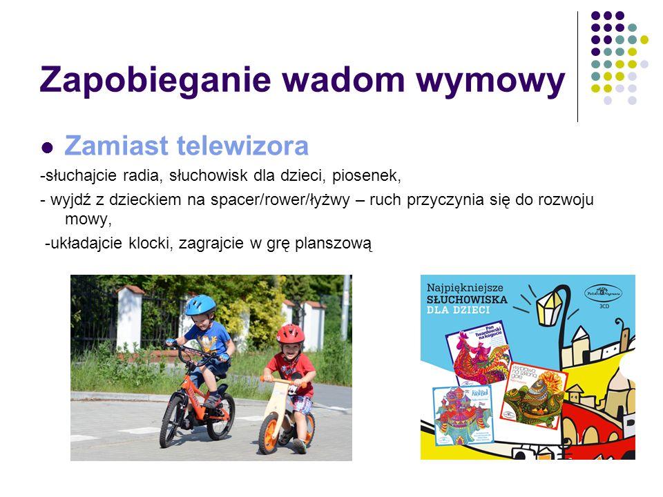 Zapobieganie wadom wymowy Zamiast telewizora -słuchajcie radia, słuchowisk dla dzieci, piosenek, - wyjdź z dzieckiem na spacer/rower/łyżwy – ruch przy