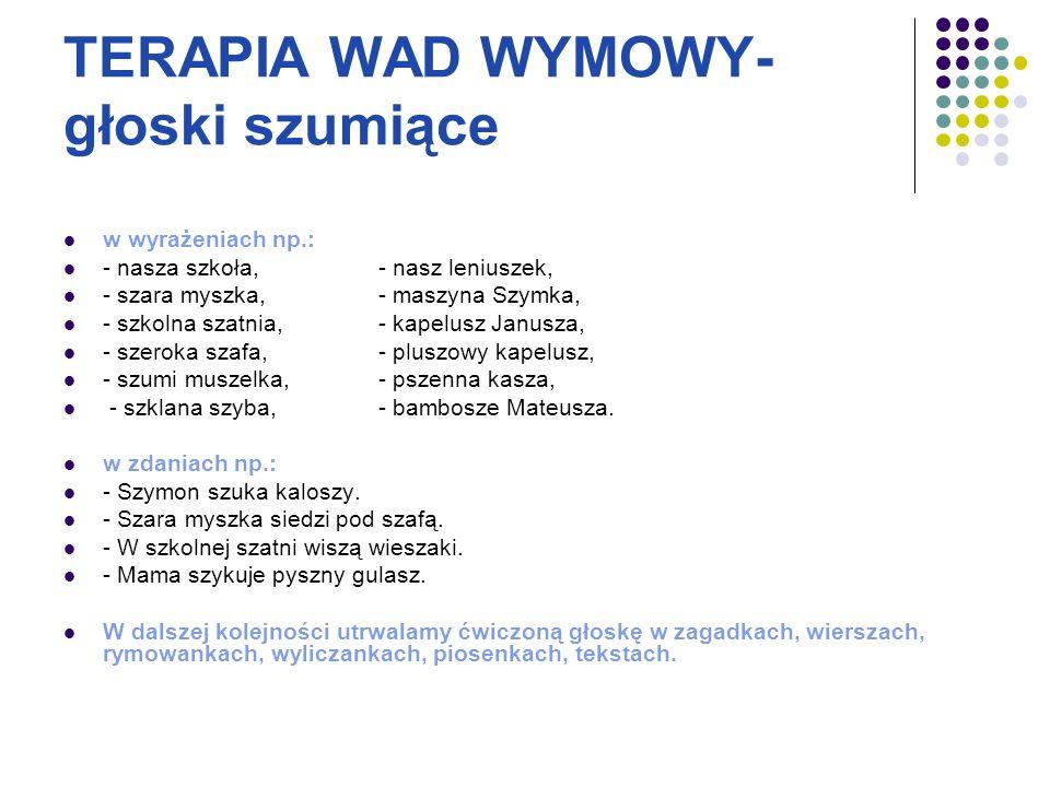 TERAPIA WAD WYMOWY- głoski szumiące w wyrażeniach np.: - nasza szkoła,- nasz leniuszek, - szara myszka,- maszyna Szymka, - szkolna szatnia,- kapelusz