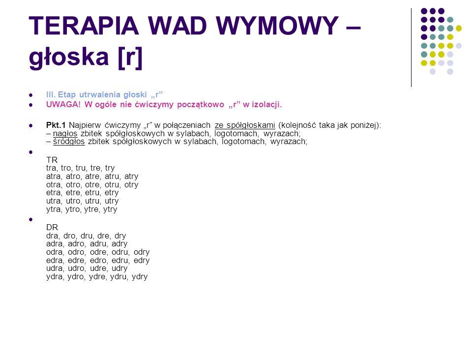 """TERAPIA WAD WYMOWY – głoska [r] III. Etap utrwalenia głoski """"r"""" UWAGA! W ogóle nie ćwiczymy początkowo """"r"""" w izolacji. Pkt.1 Najpierw ćwiczymy """"r"""" w p"""