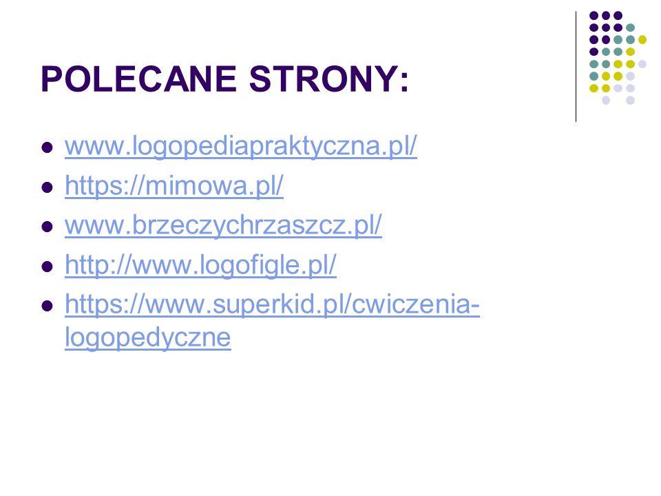 POLECANE STRONY: www.logopediapraktyczna.pl/ https://mimowa.pl/ www.brzeczychrzaszcz.pl/ http://www.logofigle.pl/ https://www.superkid.pl/cwiczenia- l