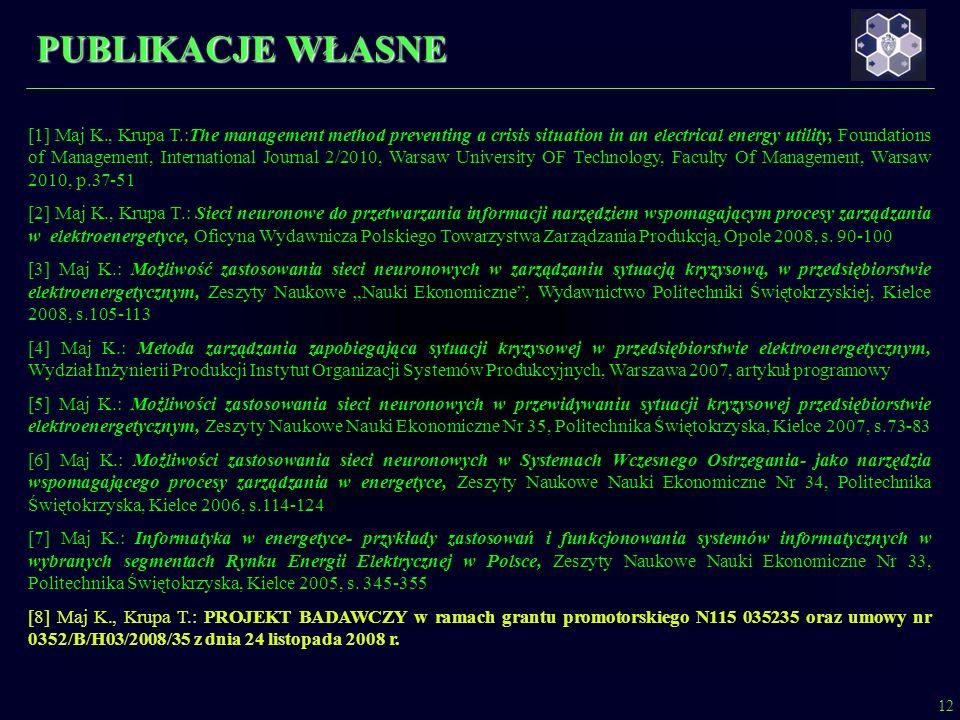 PUBLIKACJE WŁASNE 12 [1] Maj K., Krupa T.:The management method preventing a crisis situation in an electrical energy utility, Foundations of Management, International Journal 2/2010, Warsaw University OF Technology, Faculty Of Management, Warsaw 2010, p.37-51 [2] Maj K., Krupa T.: Sieci neuronowe do przetwarzania informacji narzędziem wspomagającym procesy zarządzania w elektroenergetyce, Oficyna Wydawnicza Polskiego Towarzystwa Zarządzania Produkcją, Opole 2008, s.