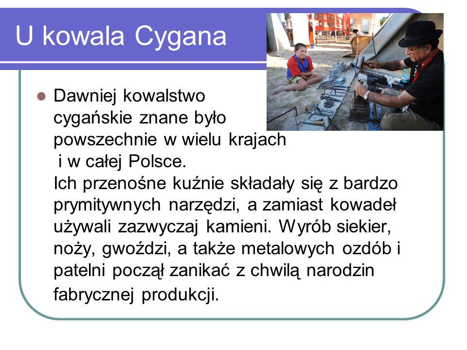 U kowala Cygana Dawniej kowalstwo cygańskie znane było powszechnie w wielu krajach i w całej Polsce. Ich przenośne kuźnie składały się z bardzo prymit
