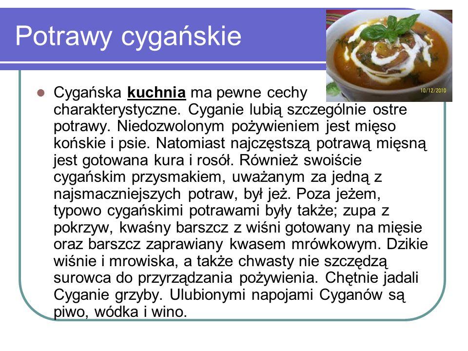 Potrawy cygańskie Cygańska kuchnia ma pewne cechy charakterystyczne. Cyganie lubią szczególnie ostre potrawy. Niedozwolonym pożywieniem jest mięso koń