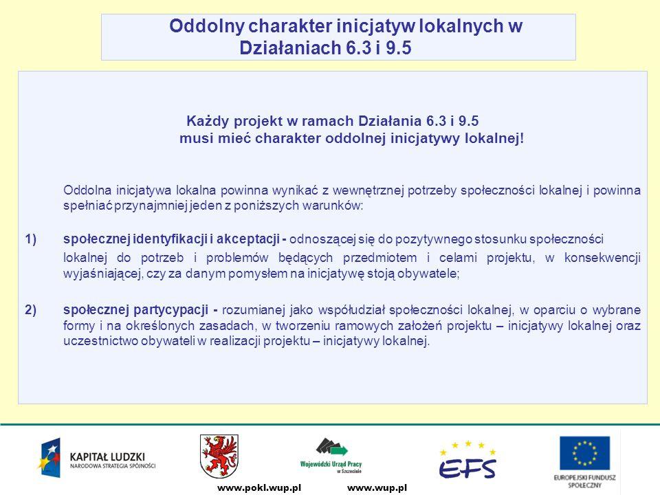 www.wup.plwww.pokl.wup.pl Oddolny charakter inicjatyw lokalnych w Działaniach 6.3 i 9.5 Każdy projekt w ramach Działania 6.3 i 9.5 musi mieć charakter oddolnej inicjatywy lokalnej.