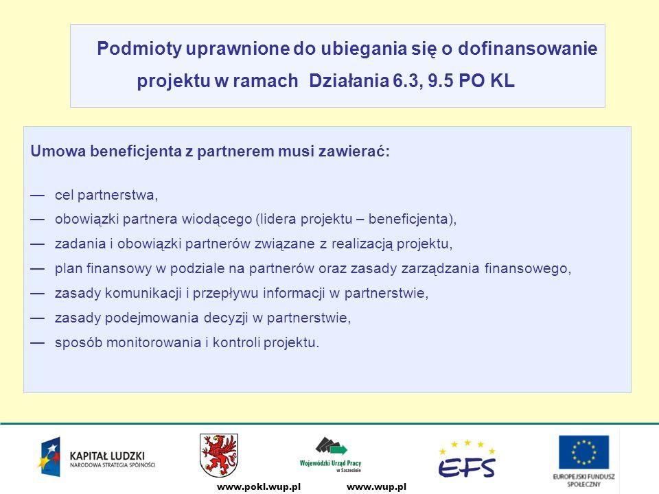 www.wup.plwww.pokl.wup.pl Umowa beneficjenta z partnerem musi zawierać: —cel partnerstwa, —obowiązki partnera wiodącego (lidera projektu – beneficjenta), —zadania i obowiązki partnerów związane z realizacją projektu, —plan finansowy w podziale na partnerów oraz zasady zarządzania finansowego, —zasady komunikacji i przepływu informacji w partnerstwie, —zasady podejmowania decyzji w partnerstwie, —sposób monitorowania i kontroli projektu.