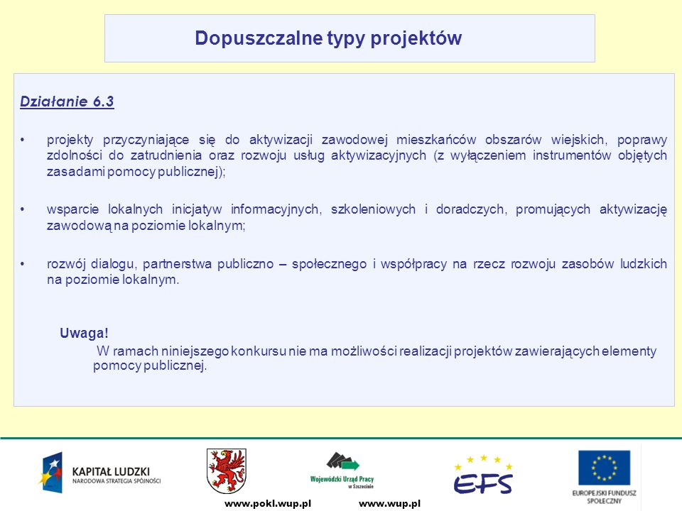 www.wup.plwww.pokl.wup.pl Dopuszczalne typy projektów Działanie 6.3 projekty przyczyniające się do aktywizacji zawodowej mieszkańców obszarów wiejskich, poprawy zdolności do zatrudnienia oraz rozwoju usług aktywizacyjnych (z wyłączeniem instrumentów objętych zasadami pomocy publicznej); wsparcie lokalnych inicjatyw informacyjnych, szkoleniowych i doradczych, promujących aktywizację zawodową na poziomie lokalnym; rozwój dialogu, partnerstwa publiczno – społecznego i współpracy na rzecz rozwoju zasobów ludzkich na poziomie lokalnym.
