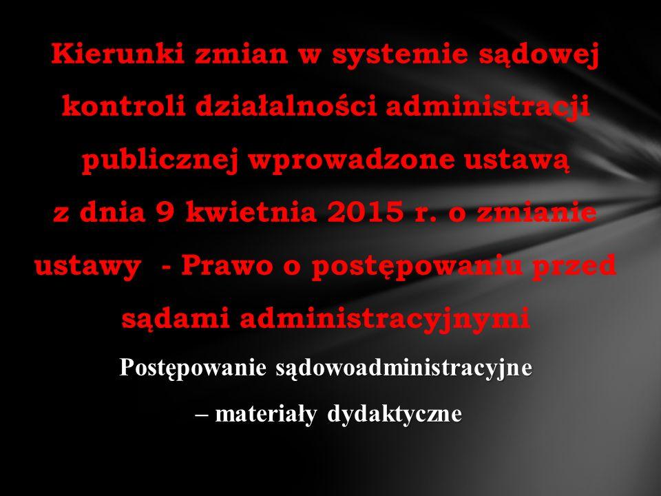 Postępowanie sądowoadministracyjne – materiały dydaktyczne Kierunki zmian w systemie sądowej kontroli działalności administracji publicznej wprowadzone ustawą z dnia 9 kwietnia 2015 r.