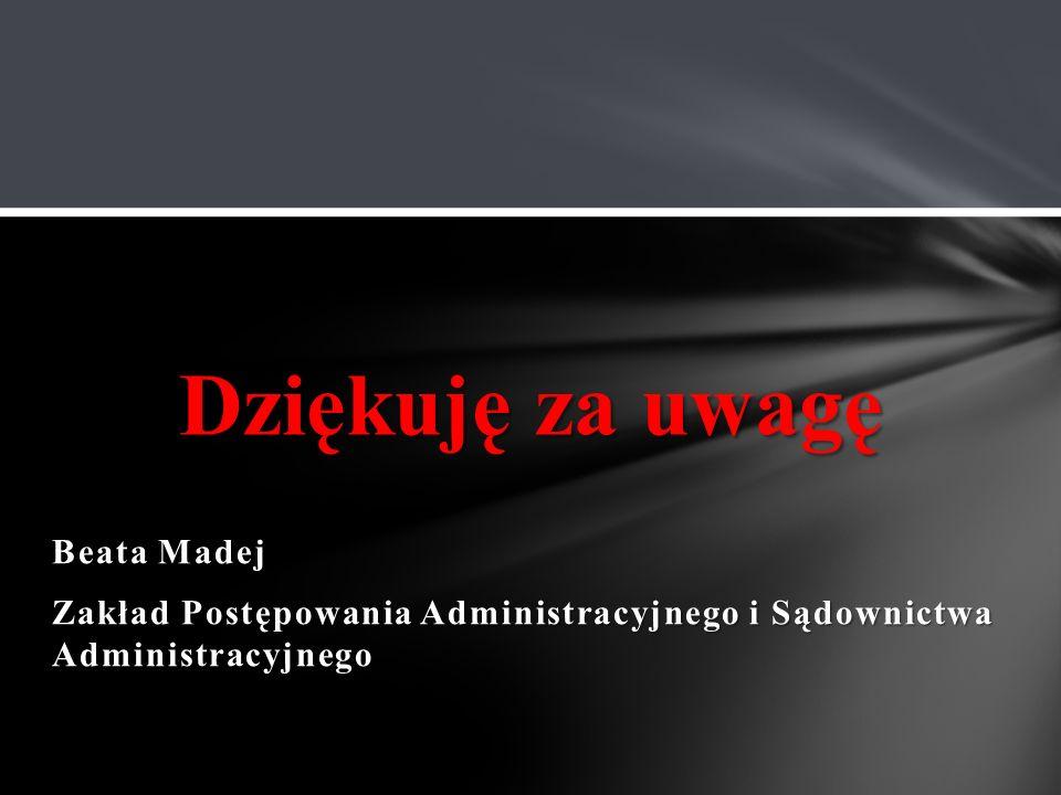 Beata Madej Zakład Postępowania Administracyjnego i Sądownictwa Administracyjnego Dziękuję za uwagę
