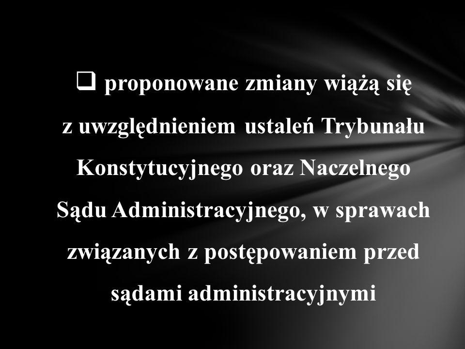  proponowane zmiany wiążą się z uwzględnieniem ustaleń Trybunału Konstytucyjnego oraz Naczelnego Sądu Administracyjnego, w sprawach związanych z postępowaniem przed sądami administracyjnymi