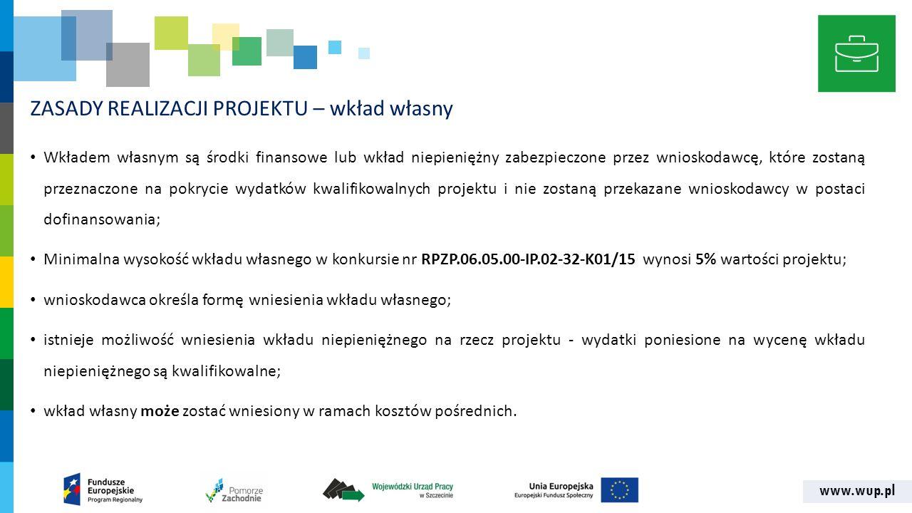 www.wup.pl ZASADY REALIZACJI PROJEKTU – wkład własny Wkładem własnym są środki finansowe lub wkład niepieniężny zabezpieczone przez wnioskodawcę, które zostaną przeznaczone na pokrycie wydatków kwalifikowalnych projektu i nie zostaną przekazane wnioskodawcy w postaci dofinansowania; Minimalna wysokość wkładu własnego w konkursie nr RPZP.06.05.00-IP.02-32-K01/15 wynosi 5% wartości projektu; wnioskodawca określa formę wniesienia wkładu własnego; istnieje możliwość wniesienia wkładu niepieniężnego na rzecz projektu - wydatki poniesione na wycenę wkładu niepieniężnego są kwalifikowalne; wkład własny może zostać wniesiony w ramach kosztów pośrednich.
