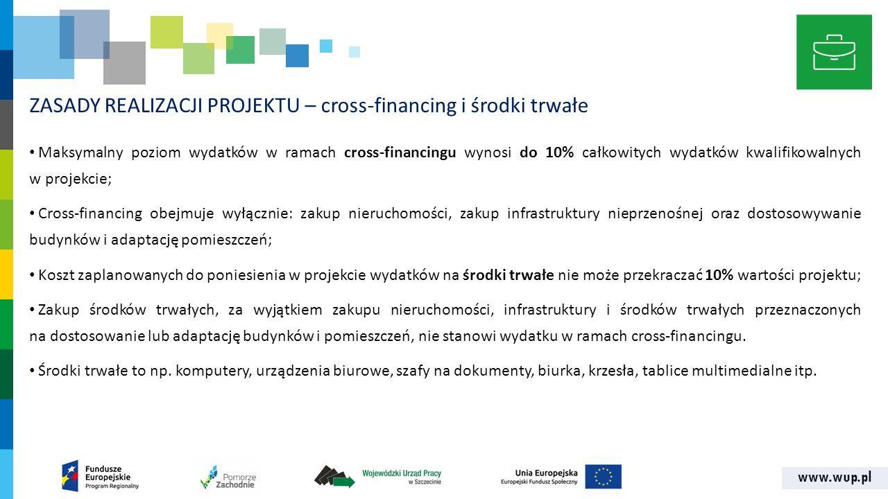 www.wup.pl ZASADY REALIZACJI PROJEKTU – cross-financing i środki trwałe Maksymalny poziom wydatków w ramach cross-financingu wynosi do 10% całkowitych wydatków kwalifikowalnych w projekcie; Cross-financing obejmuje wyłącznie: zakup nieruchomości, zakup infrastruktury nieprzenośnej oraz dostosowywanie budynków i adaptację pomieszczeń; Koszt zaplanowanych do poniesienia w projekcie wydatków na środki trwałe nie może przekraczać 10% wartości projektu; Zakup środków trwałych, za wyjątkiem zakupu nieruchomości, infrastruktury i środków trwałych przeznaczonych na dostosowanie lub adaptację budynków i pomieszczeń, nie stanowi wydatku w ramach cross‐financingu.