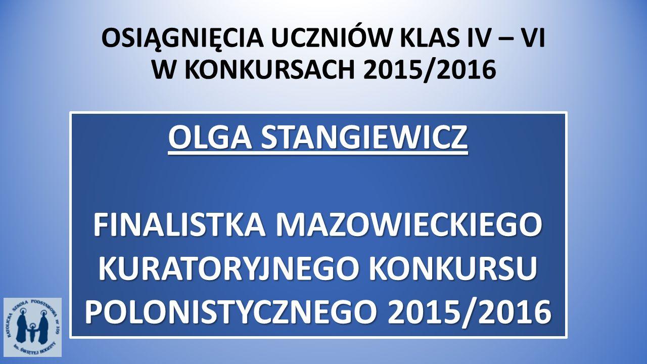 OSIĄGNIĘCIA UCZNIÓW KLAS IV – VI W KONKURSACH 2015/2016 OLGA STANGIEWICZ FINALISTKA MAZOWIECKIEGO KURATORYJNEGO KONKURSU POLONISTYCZNEGO 2015/2016