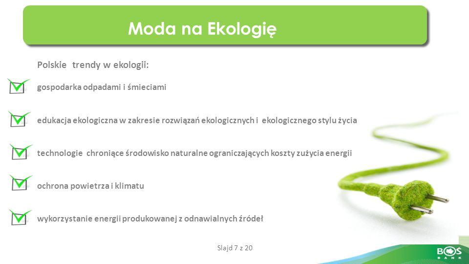 Slajd 7 z 20 Moda na Ekologię Polskie trendy w ekologii: gospodarka odpadami i śmieciami edukacja ekologiczna w zakresie rozwiązań ekologicznych i ekologicznego stylu życia technologie chroniące środowisko naturalne ograniczających koszty zużycia energii ochrona powietrza i klimatu wykorzystanie energii produkowanej z odnawialnych źródeł
