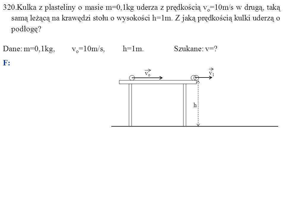 320.Kulka z plasteliny o masie m=0,1kg uderza z prędkością v o =10m/s w drugą, taką samą leżącą na krawędzi stołu o wysokości h=1m. Z jaką prędkością