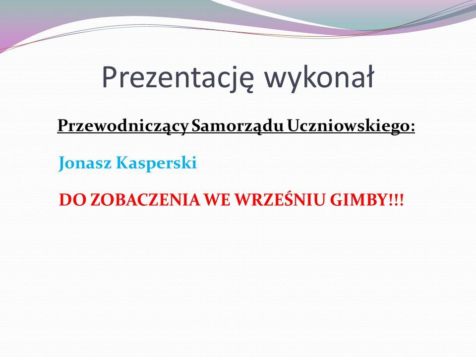 Prezentację wykonał Przewodniczący Samorządu Uczniowskiego: Jonasz Kasperski DO ZOBACZENIA WE WRZEŚNIU GIMBY!!!