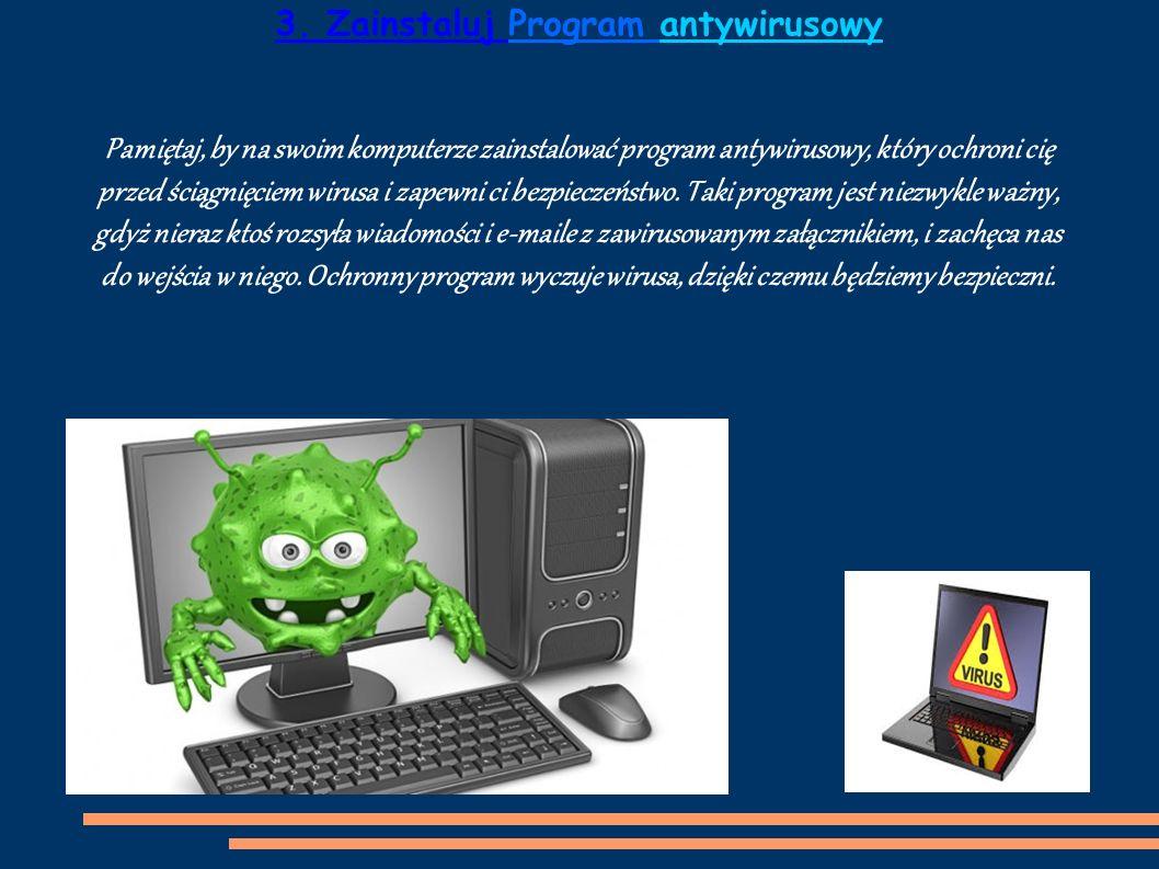 Pamiętaj, by na swoim komputerze zainstalować program antywirusowy, który ochroni cię przed ściągnięciem wirusa i zapewni ci bezpieczeństwo.