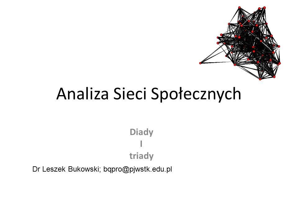 Analiza Sieci Społecznych Diady I triady Dr Leszek Bukowski; bqpro@pjwstk.edu.pl