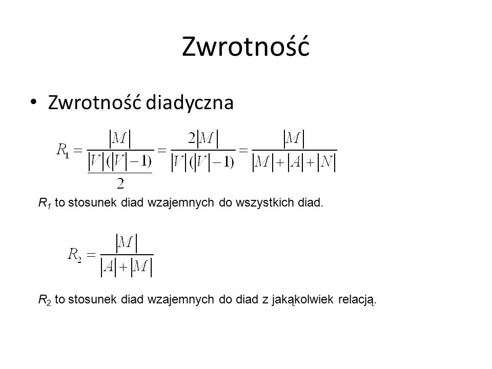 Zwrotność Zwrotność diadyczna R 1 to stosunek diad wzajemnych do wszystkich diad.