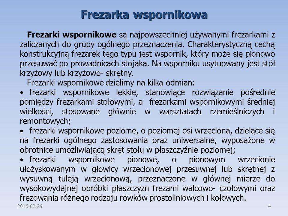 2016-02-294 Frezarka wspornikowa Frezarki wspornikowe są najpowszechniej używanymi frezarkami z zaliczanych do grupy ogólnego przeznaczenia. Charakter