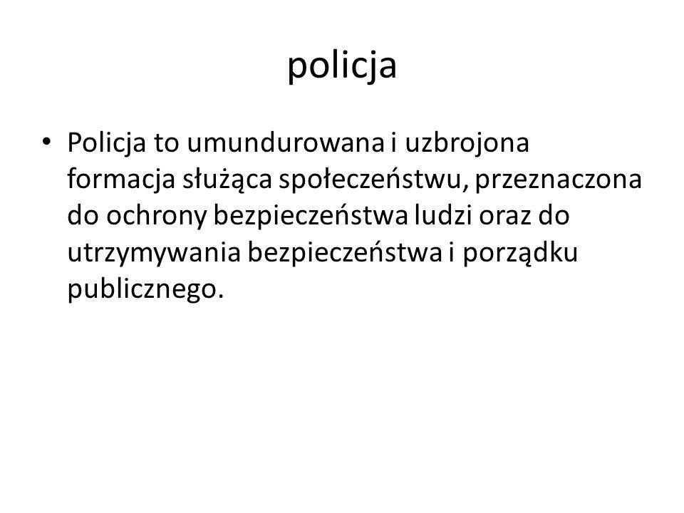 policja Policja to umundurowana i uzbrojona formacja służąca społeczeństwu, przeznaczona do ochrony bezpieczeństwa ludzi oraz do utrzymywania bezpiecz
