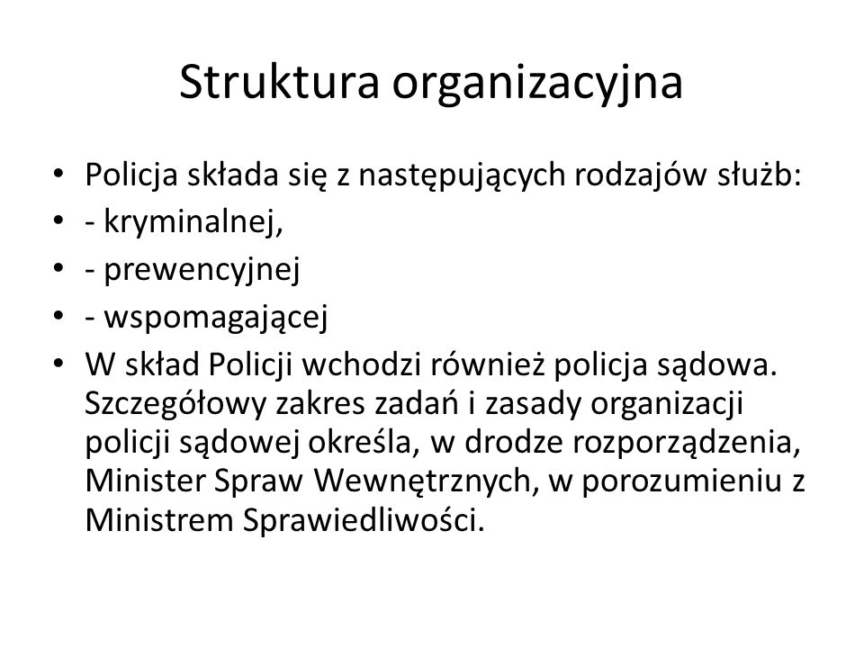 Struktura organizacyjna Policja składa się z następujących rodzajów służb: - kryminalnej, - prewencyjnej - wspomagającej W skład Policji wchodzi równi