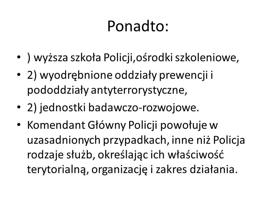Ponadto: ) wyższa szkoła Policji,ośrodki szkoleniowe, 2) wyodrębnione oddziały prewencji i pododdziały antyterrorystyczne, 2) jednostki badawczo-rozwo