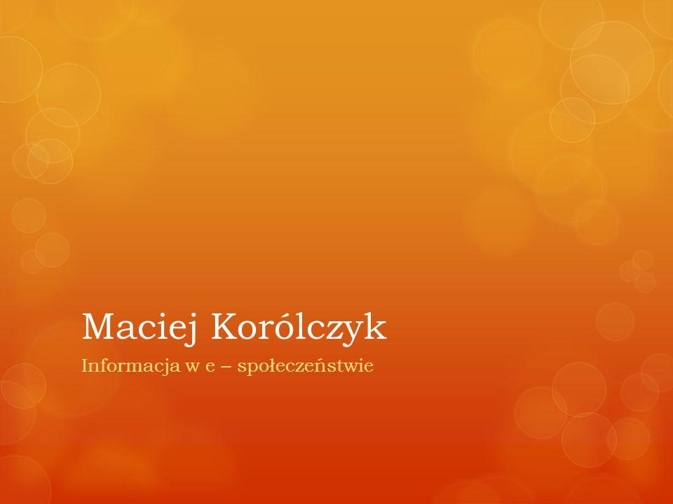 Maciej Korólczyk Informacja w e – społeczeństwie
