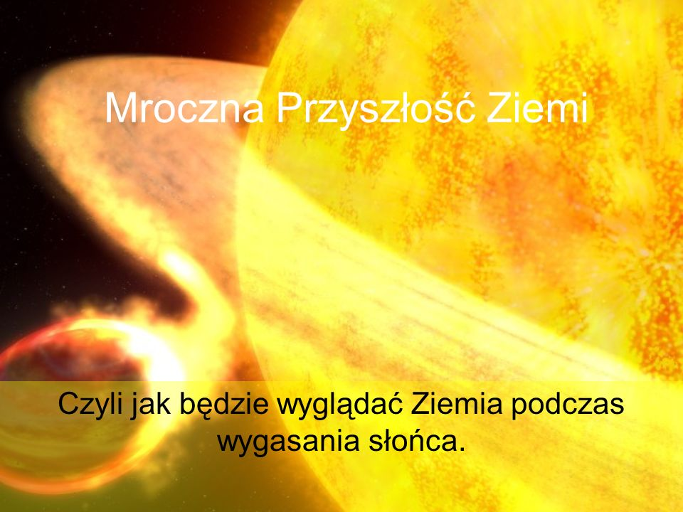 Mroczna Przyszłość Ziemi Czyli jak będzie wyglądać Ziemia podczas wygasania słońca.