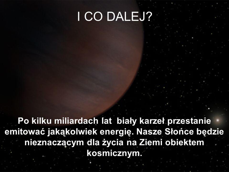 I CO DALEJ? Po kilku miliardach lat biały karzeł przestanie emitować jakąkolwiek energię. Nasze Słońce będzie nieznaczącym dla życia na Ziemi obiektem