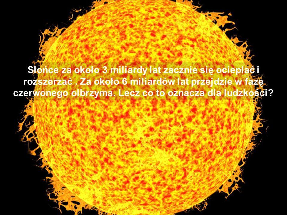 Słońce za około 3 miliardy lat zacznie się ocieplać i rozszerzać. Za około 6 miliardów lat przejdzie w fazę czerwonego olbrzyma. Lecz co to oznacza dl