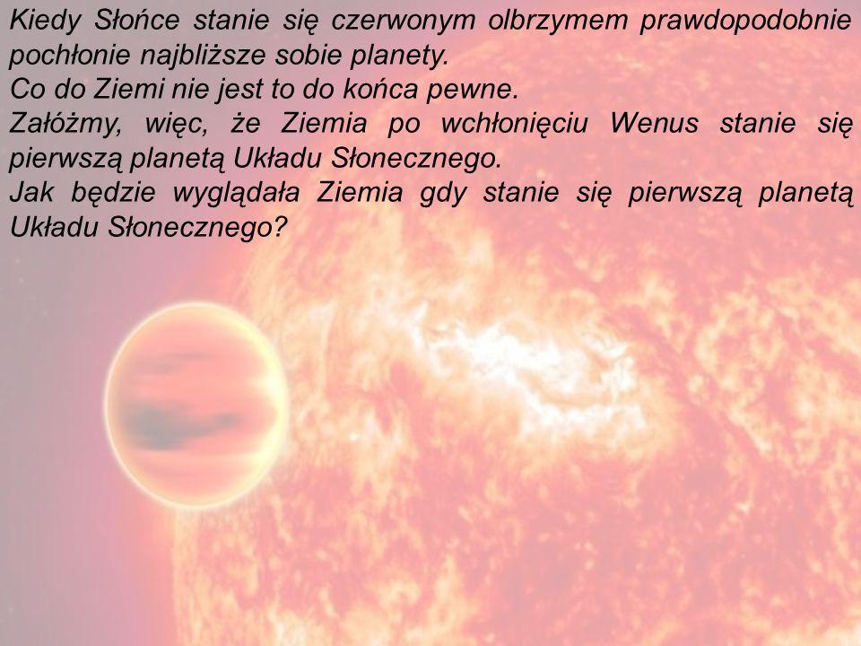 Kiedy Słońce stanie się czerwonym olbrzymem prawdopodobnie pochłonie najbliższe sobie planety. Co do Ziemi nie jest to do końca pewne. Załóżmy, więc,