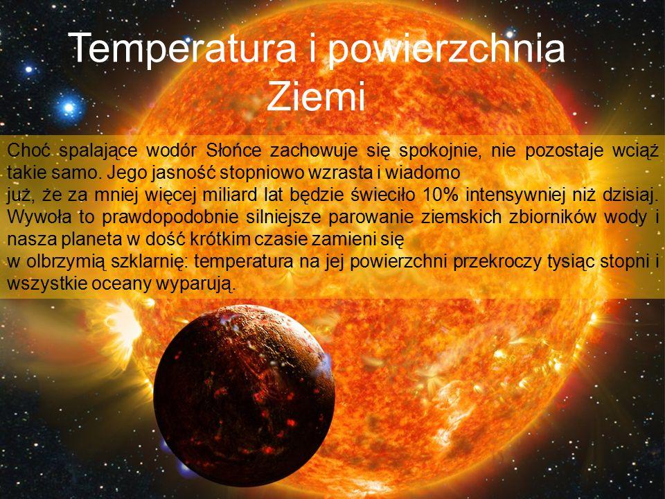 Temperatura i powierzchnia Ziemi Choć spalające wodór Słońce zachowuje się spokojnie, nie pozostaje wciąż takie samo. Jego jasność stopniowo wzrasta i