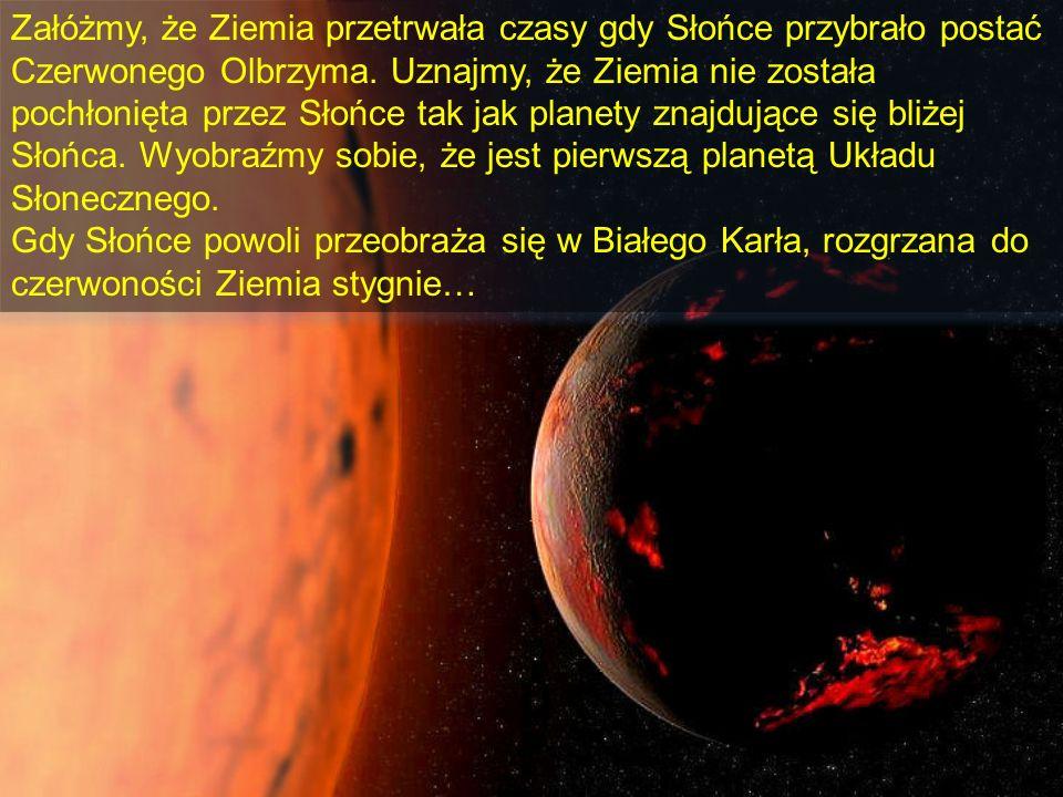 Załóżmy, że Ziemia przetrwała czasy gdy Słońce przybrało postać Czerwonego Olbrzyma. Uznajmy, że Ziemia nie została pochłonięta przez Słońce tak jak p