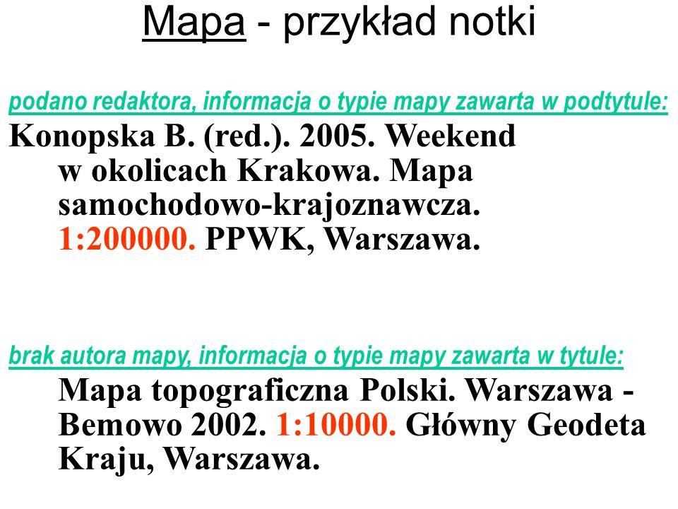 Mapa - przykład notki podano redaktora, informacja o typie mapy zawarta w podtytule: Konopska B. (red.). 2005. Weekend w okolicach Krakowa. Mapa samoc