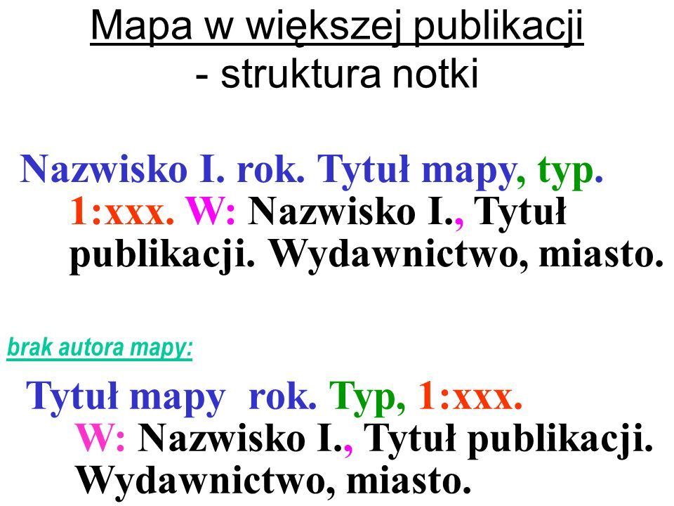 Mapa w większej publikacji - struktura notki Nazwisko I. rok. Tytuł mapy, typ. 1:xxx. W: Nazwisko I., Tytuł publikacji. Wydawnictwo, miasto. Tytuł map