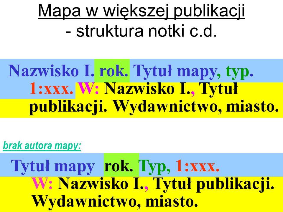 Nazwisko I. rok. Tytuł mapy, typ. 1:xxx. W: Nazwisko I., Tytuł publikacji. Wydawnictwo, miasto. Mapa w większej publikacji - struktura notki c.d. Tytu