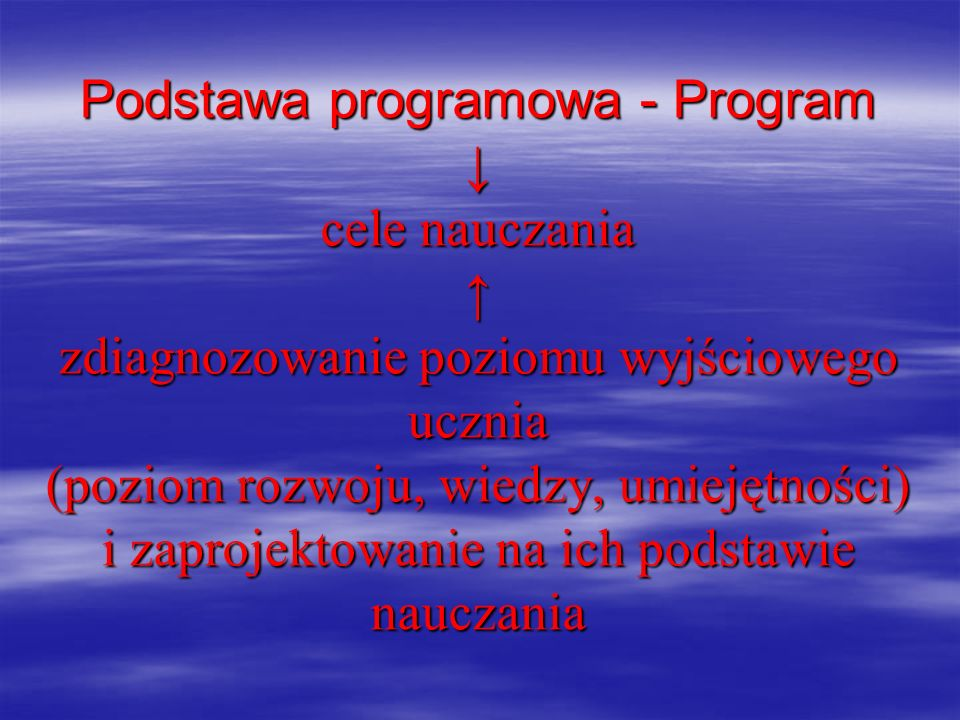Podstawa programowa - Program ↓ cele nauczania ↑ zdiagnozowanie poziomu wyjściowego ucznia (poziom rozwoju, wiedzy, umiejętności) i zaprojektowanie na ich podstawie nauczania